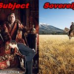 Are You A Subject of Government, Or A Sovereign?